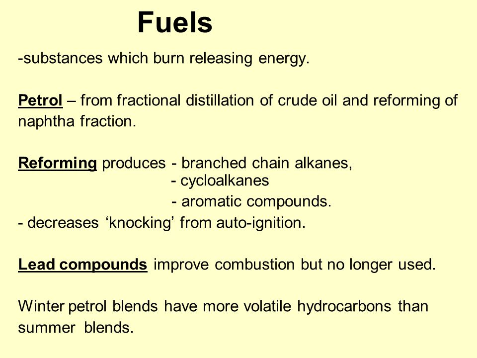 Fuels -substances which burn releasing energy. Petrol – from fractional distillation of crude oil and reforming of naphtha fraction. Reforming produce