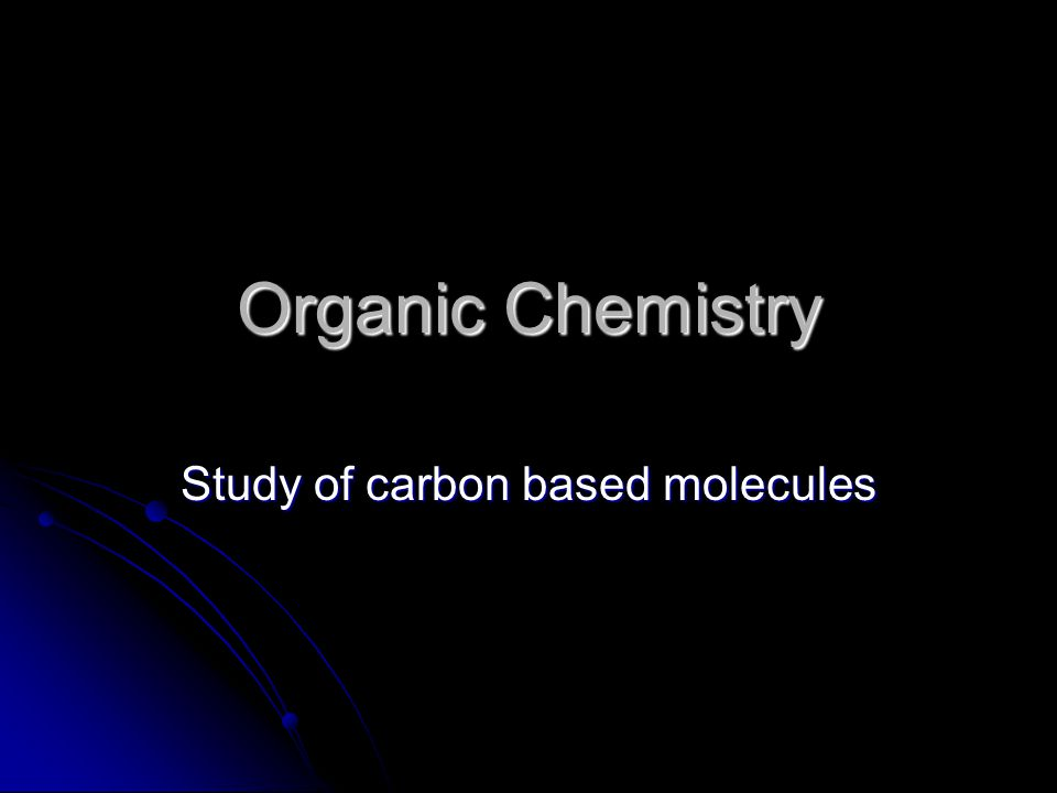 Organic Chemistry Study of carbon based molecules