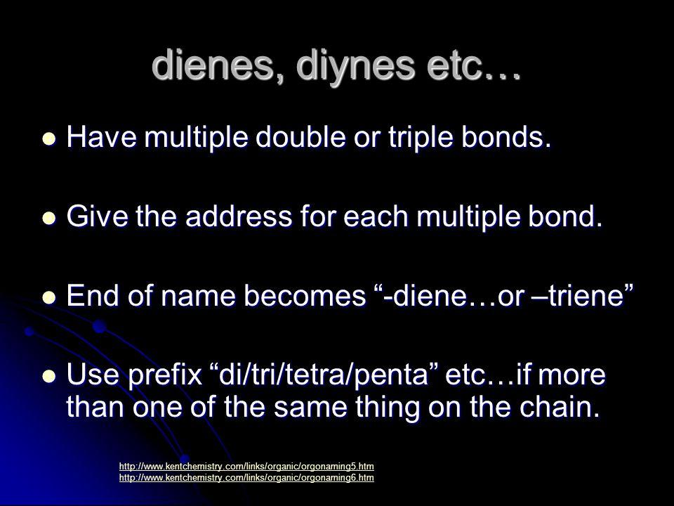 dienes, diynes etc… Have multiple double or triple bonds.