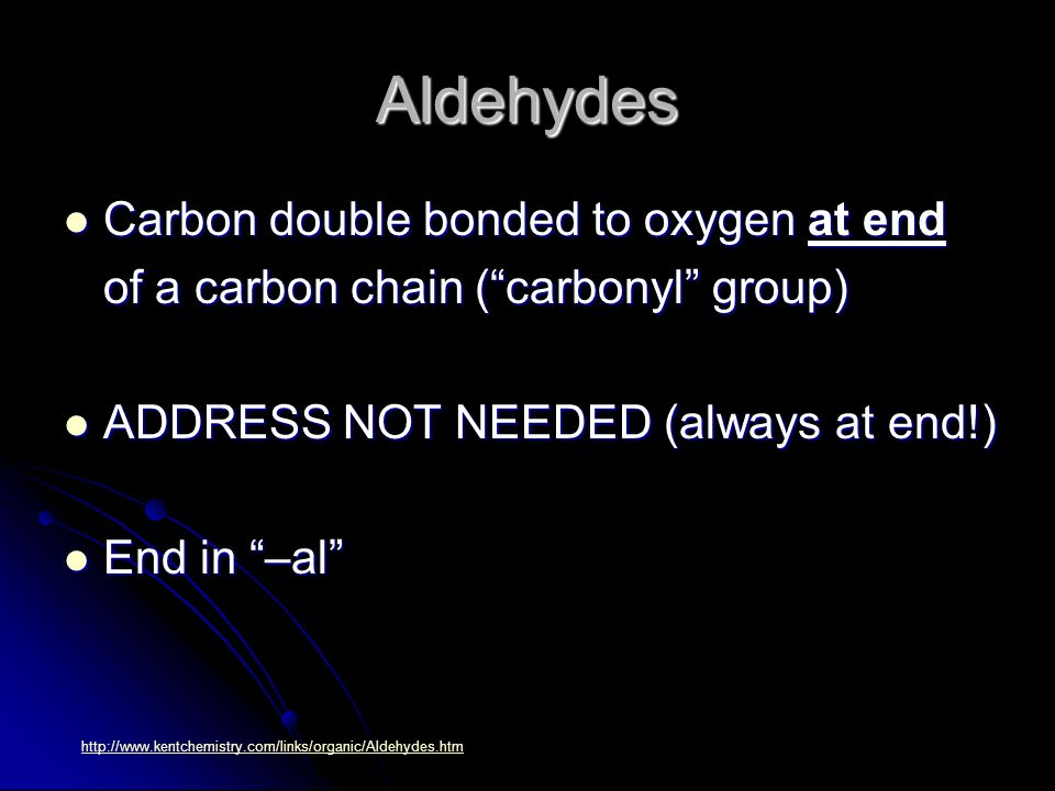 Aldehydes Carbon double bonded to oxygen at end Carbon double bonded to oxygen at end of a carbon chain ( carbonyl group) ADDRESS NOT NEEDED (always at end!) ADDRESS NOT NEEDED (always at end!) End in –al End in –al http://www.kentchemistry.com/links/organic/Aldehydes.htm