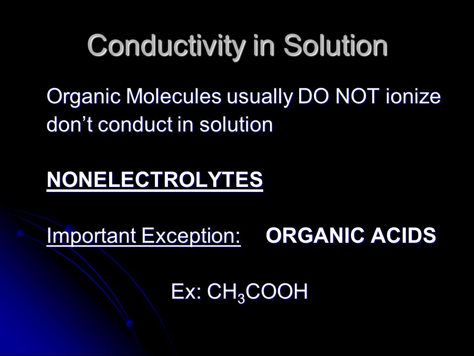 Conductivity in Solution Organic Molecules usually DO NOT ionize don't conduct in solution NONELECTROLYTES Important Exception:ORGANIC ACIDS Ex: CH 3 COOH