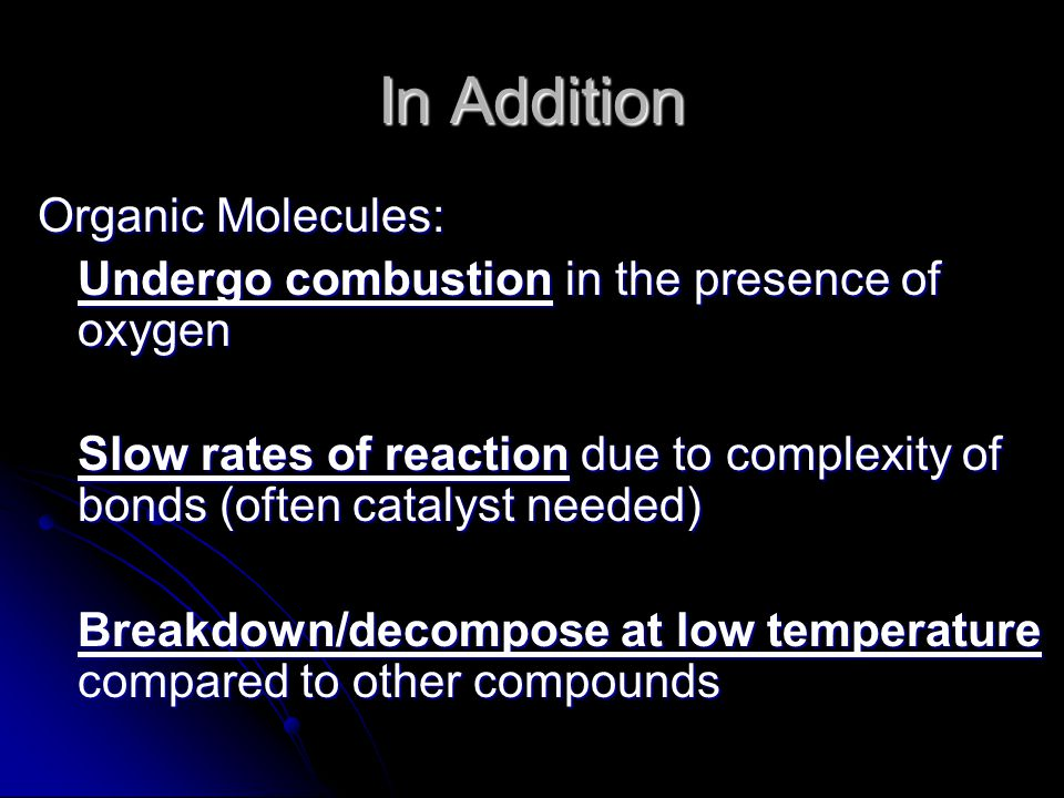 In Addition Organic Molecules: Undergo combustion in the presence of oxygen Slow rates of reaction due to complexity of bonds (often catalyst needed) Breakdown/decompose at low temperature compared to other compounds