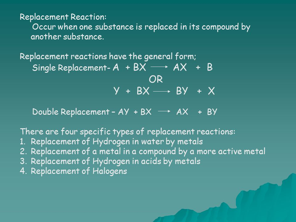 Replacement Reaction: Occur when one substance is replaced in its compound by another substance. Replacement reactions have the general form; Single R