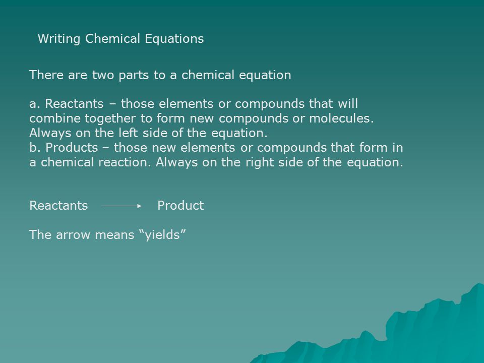 Writing Chemical Equations There are two parts to a chemical equation a. Reactants – those elements or compounds that will combine together to form ne