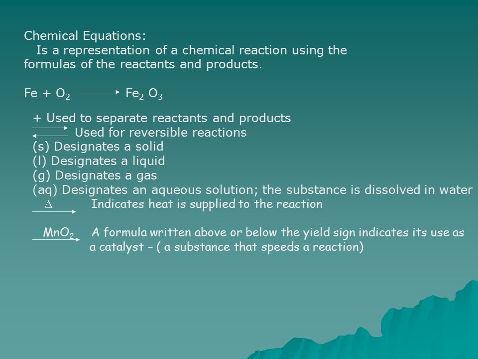 Chemical Equations: Is a representation of a chemical reaction using the formulas of the reactants and products. Fe + O 2 Fe 2 O 3 + Used to separate