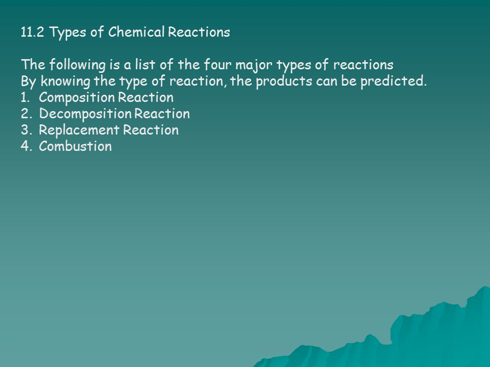 11.2 Types of Chemical Reactions The following is a list of the four major types of reactions By knowing the type of reaction, the products can be pre