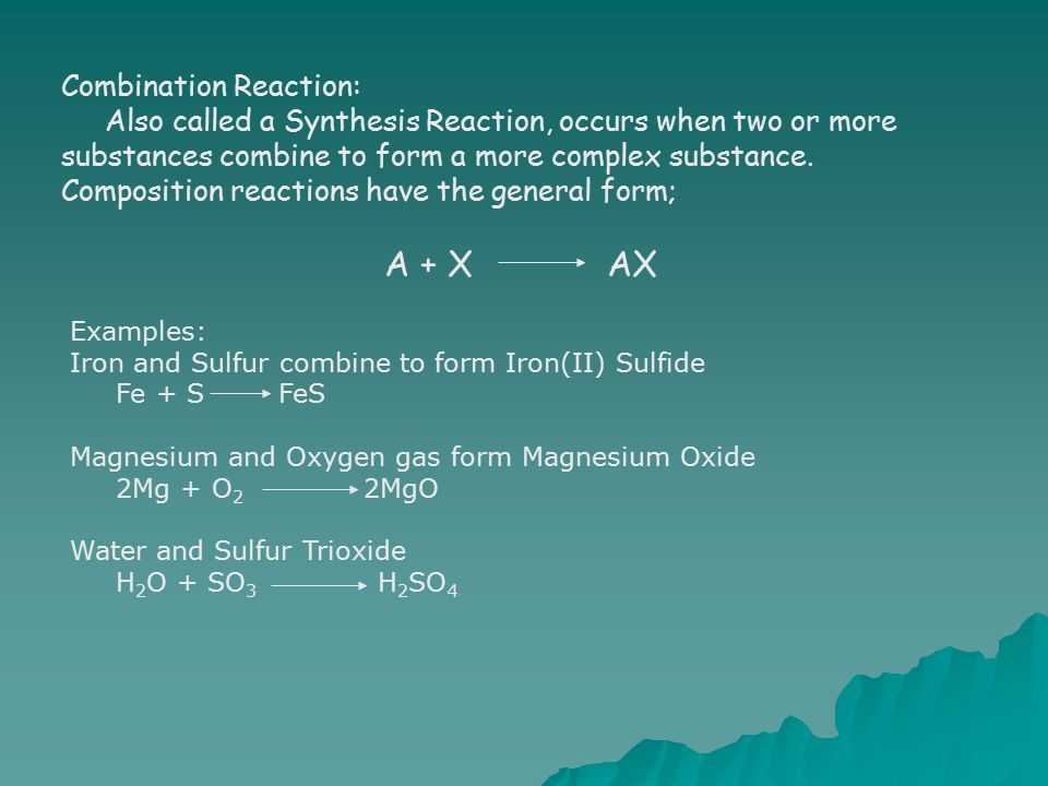Combination Reaction: Also called a Synthesis Reaction, occurs when two or more substances combine to form a more complex substance. Composition react
