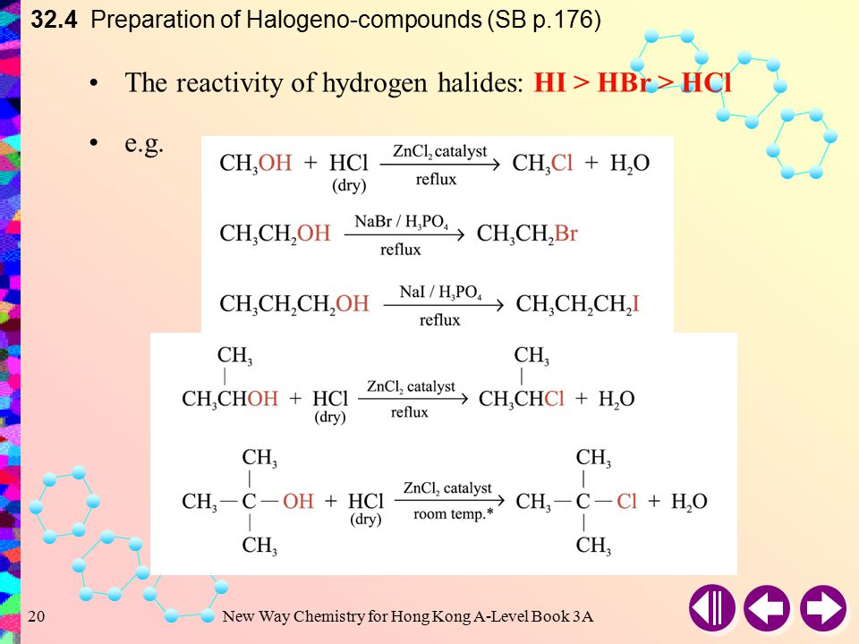 New Way Chemistry for Hong Kong A-Level Book 3A19 32.4 Preparation of Halogeno-compounds (SB p.175) Dry HCl is bubbled through alcohols in the presence of ZnCl 2 catalyst Reaction with Hydrogen Halides For the preparation of bromo- and iodoalkanes, no catalyst is required