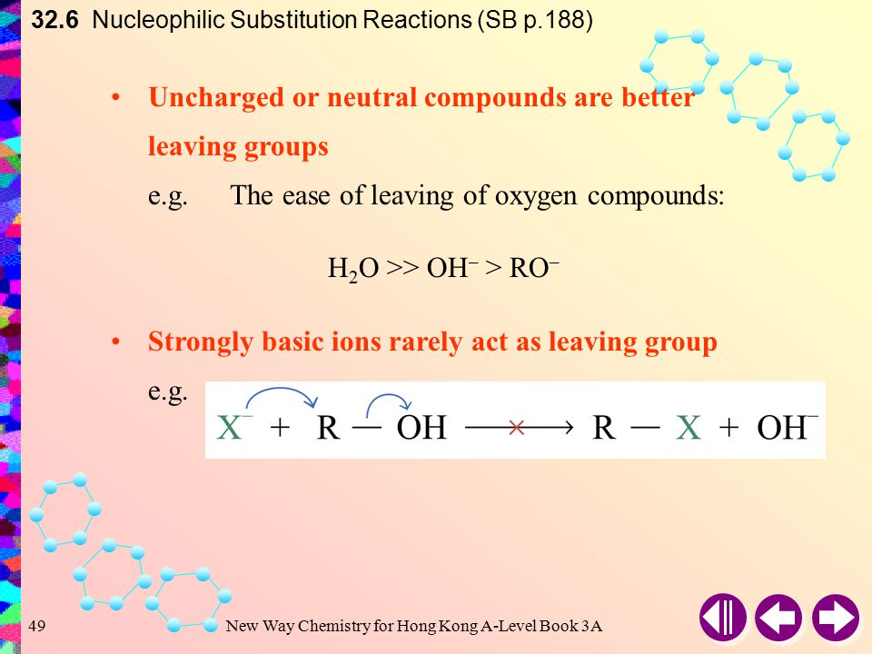New Way Chemistry for Hong Kong A-Level Book 3A48 32.6 Nucleophilic Substitution Reactions (SB p.188) Halide ion departs as a leaving group For the halide ion, the ease of leaving: I – > Br – > Cl – > F – This is in agreement with the order of bond enthalpies of carbon-halogen bonds The Nature of Leaving Group BondBond enthalpy (kJ mol –1 ) C – F+484 C – Cl+338 C – Br+276 C – I+238 C – I bond is weakest  I – is the best leaving group