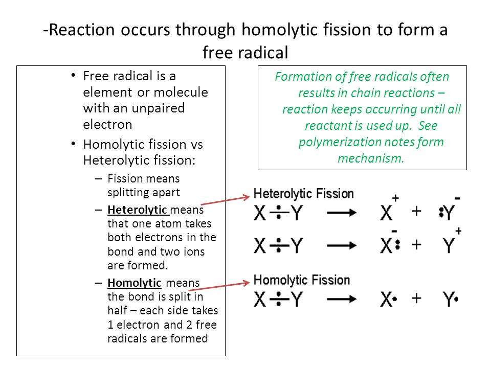 Free radical is a element or molecule with an unpaired electron Homolytic fission vs Heterolytic fission: – Fission means splitting apart – Heterolytic means that one atom takes both electrons in the bond and two ions are formed.
