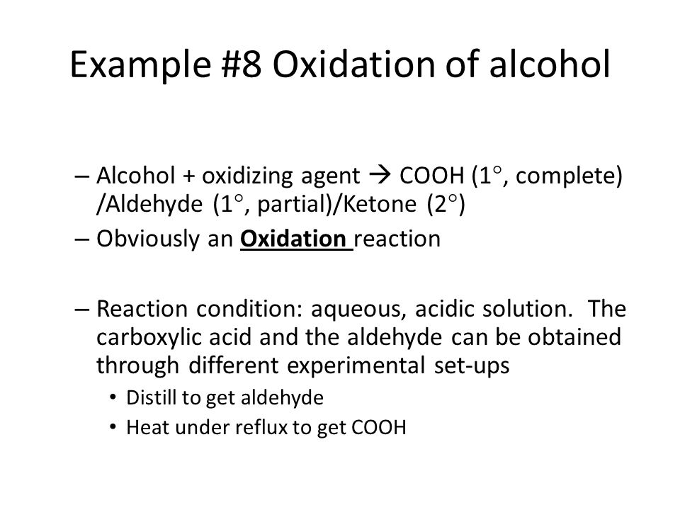 Example #8 Oxidation of alcohol – Alcohol + oxidizing agent  COOH (1 , complete) /Aldehyde (1 , partial)/Ketone (2  ) – Obviously an Oxidation reaction – Reaction condition: aqueous, acidic solution.