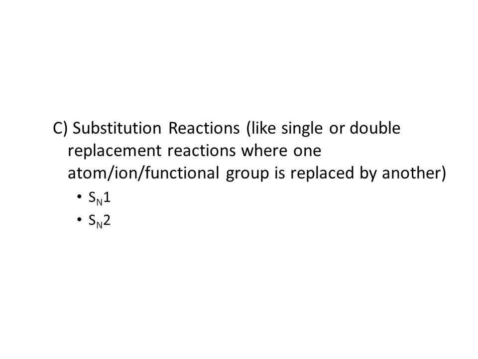 C) Substitution Reactions (like single or double replacement reactions where one atom/ion/functional group is replaced by another) S N 1 S N 2
