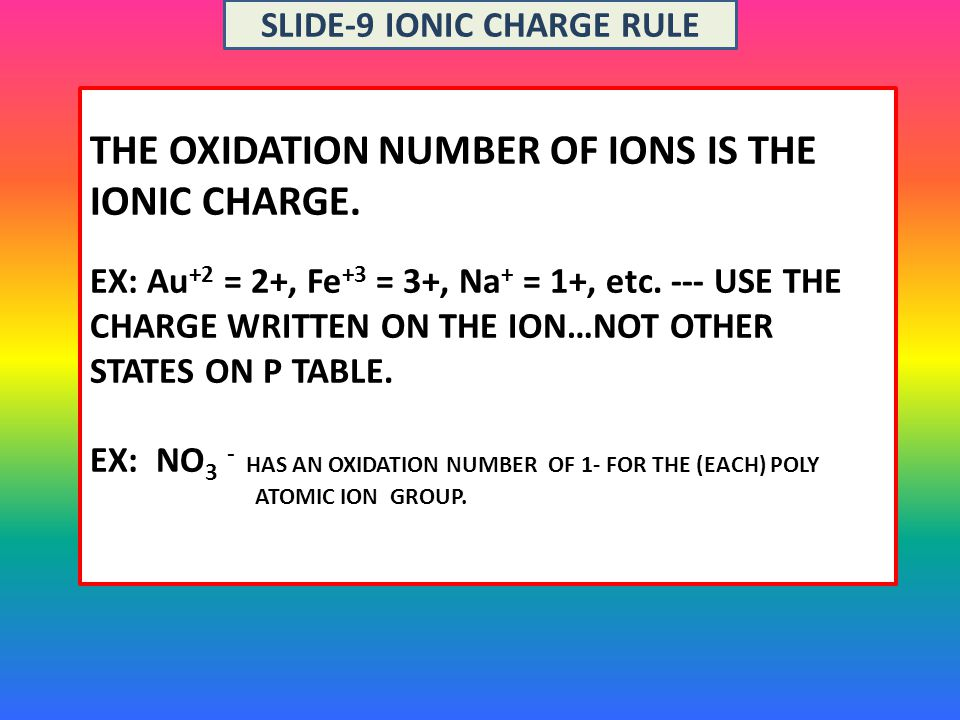 THE OXIDATION NUMBER OF IONS IS THE IONIC CHARGE.EX: Au +2 = 2+, Fe +3 = 3+, Na + = 1+, etc.