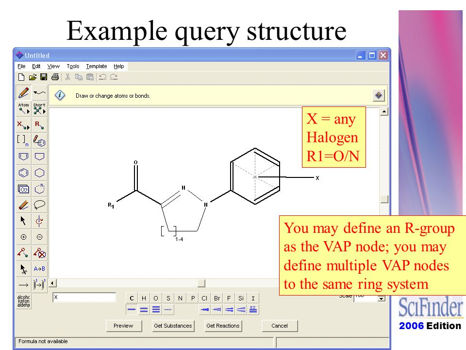 2006 Edition Example query structure X = any Halogen R1=O/N You may define an R-group as the VAP node; you may define multiple VAP nodes to the same ring system