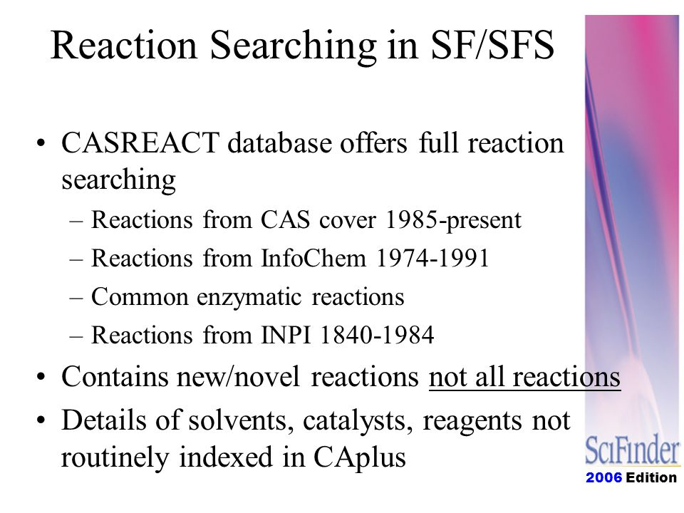 2006 Edition Reaction Searching in SF/SFS CASREACT database offers full reaction searching –Reactions from CAS cover 1985-present –Reactions from InfoChem 1974-1991 –Common enzymatic reactions –Reactions from INPI 1840-1984 Contains new/novel reactions not all reactions Details of solvents, catalysts, reagents not routinely indexed in CAplus