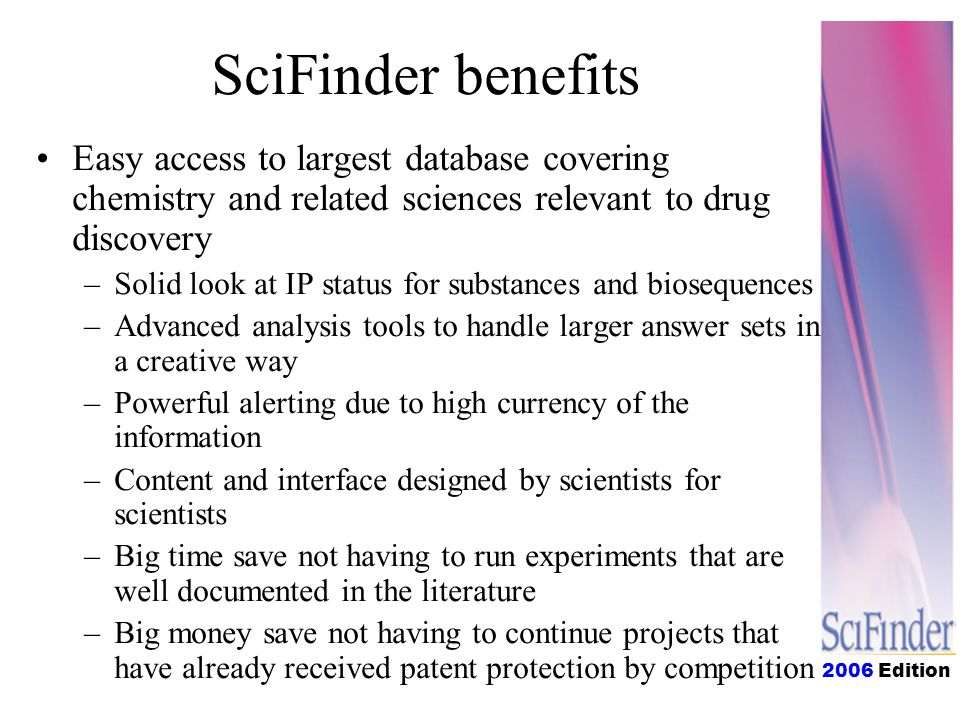 2006 Edition SciFinder benefits Easy access to largest database covering chemistry and related sciences relevant to drug discovery –Solid look at IP status for substances and biosequences –Advanced analysis tools to handle larger answer sets in a creative way –Powerful alerting due to high currency of the information –Content and interface designed by scientists for scientists –Big time save not having to run experiments that are well documented in the literature –Big money save not having to continue projects that have already received patent protection by competition