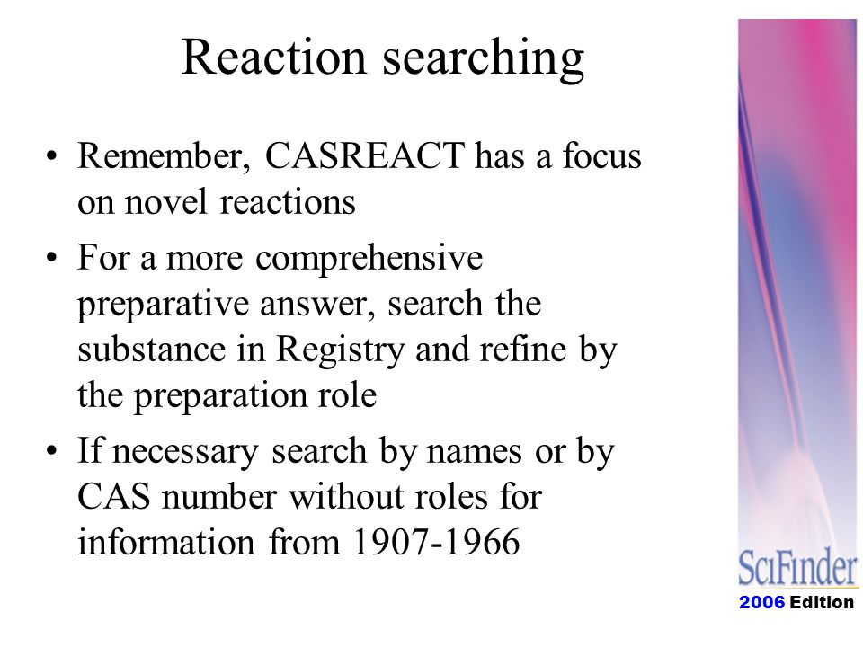 2006 Edition Reaction searching Remember, CASREACT has a focus on novel reactions For a more comprehensive preparative answer, search the substance in Registry and refine by the preparation role If necessary search by names or by CAS number without roles for information from 1907-1966