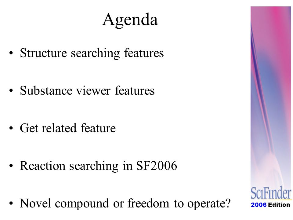2006 Edition Agenda Structure searching features Substance viewer features Get related feature Reaction searching in SF2004 Novel compound or freedom to operate?