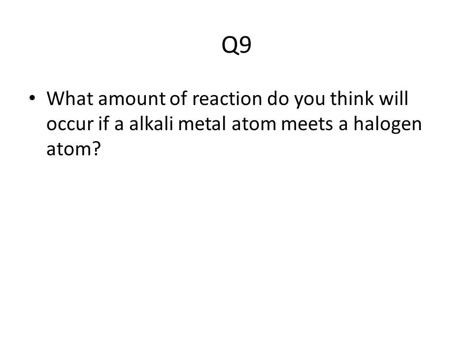 Q9 What amount of reaction do you think will occur if a alkali metal atom meets a halogen atom