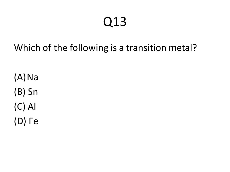 Q13 Which of the following is a transition metal (A)Na (B) Sn (C) Al (D) Fe