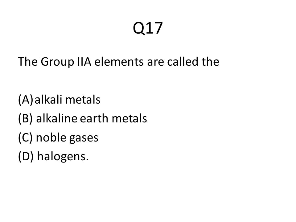 Q17 The Group IIA elements are called the (A)alkali metals (B) alkaline earth metals (C) noble gases (D) halogens.