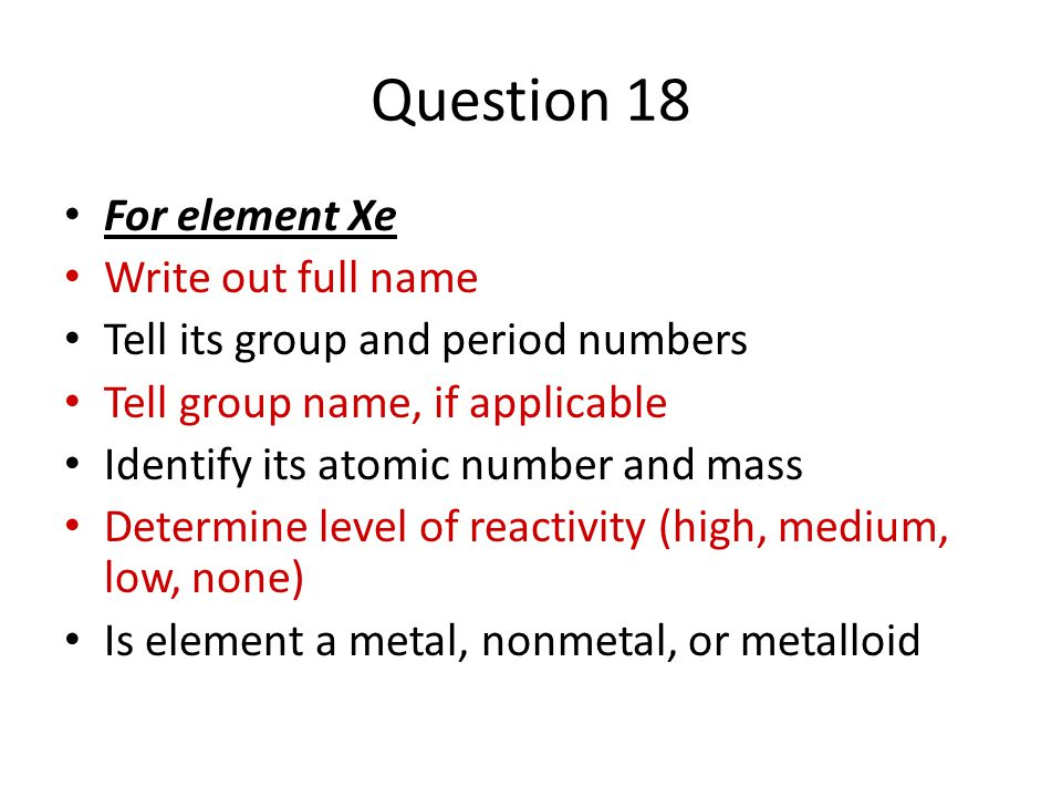 Question 18 For element Xe Write out full name Tell its group and period numbers Tell group name, if applicable Identify its atomic number and mass Determine level of reactivity (high, medium, low, none) Is element a metal, nonmetal, or metalloid