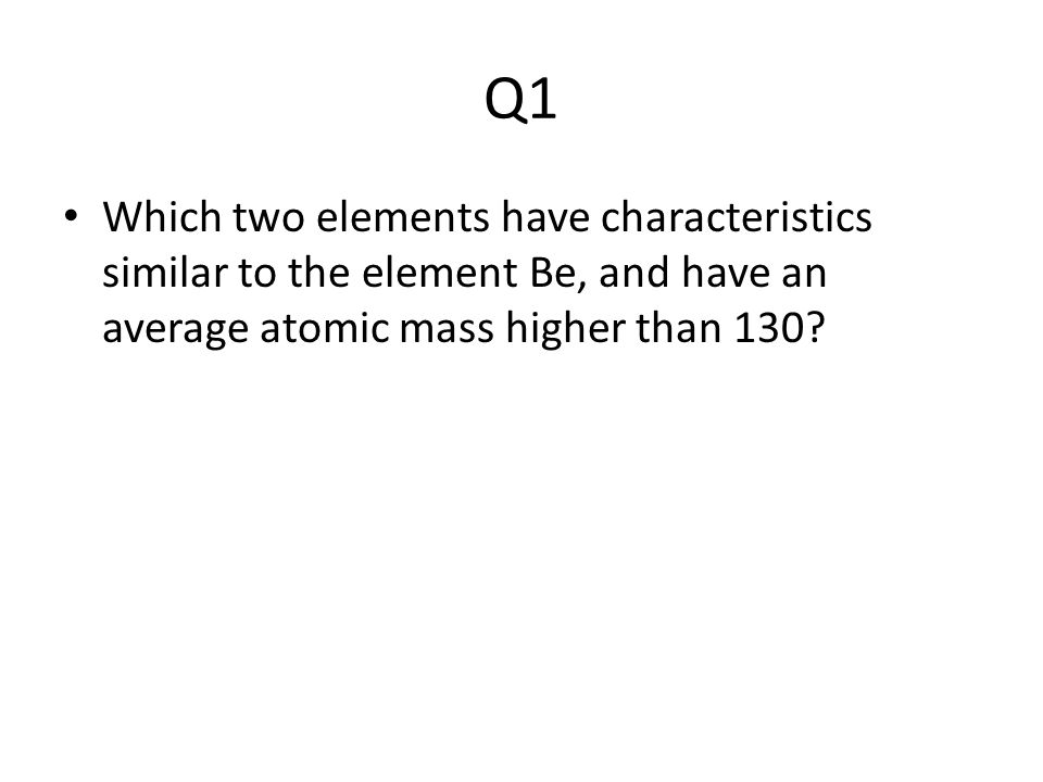 Q1 Which two elements have characteristics similar to the element Be, and have an average atomic mass higher than 130