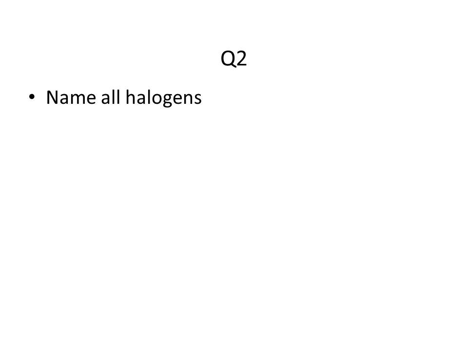 Q2 Name all halogens