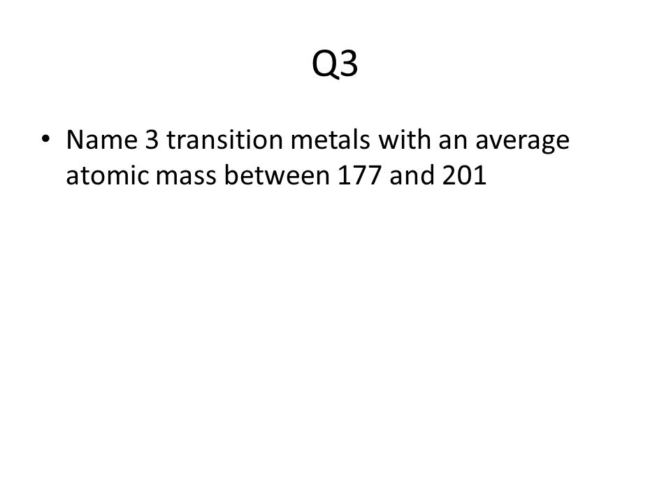 Q3 Name 3 transition metals with an average atomic mass between 177 and 201