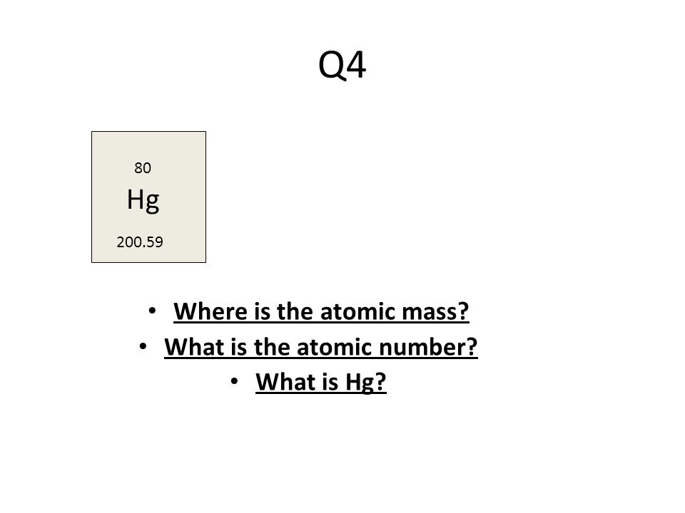 Q4 Where is the atomic mass What is the atomic number What is Hg 80 Hg 200.59