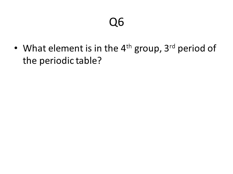 Q6 What element is in the 4 th group, 3 rd period of the periodic table