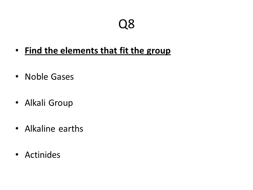 Q8 Find the elements that fit the group Noble Gases Alkali Group Alkaline earths Actinides