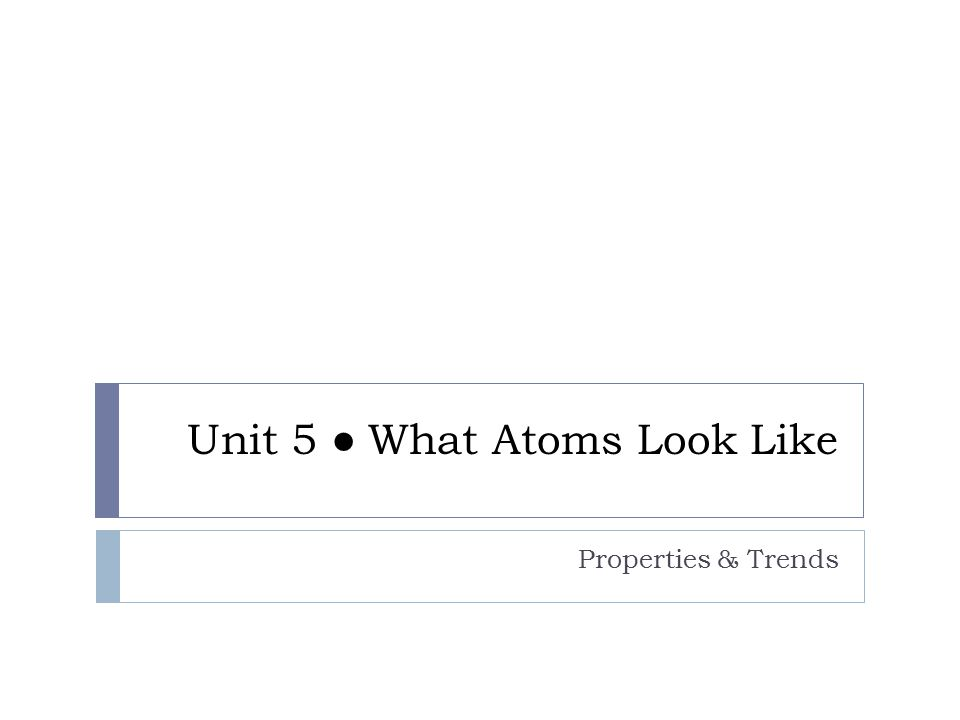 Unit 5 ● What Atoms Look Like Properties & Trends