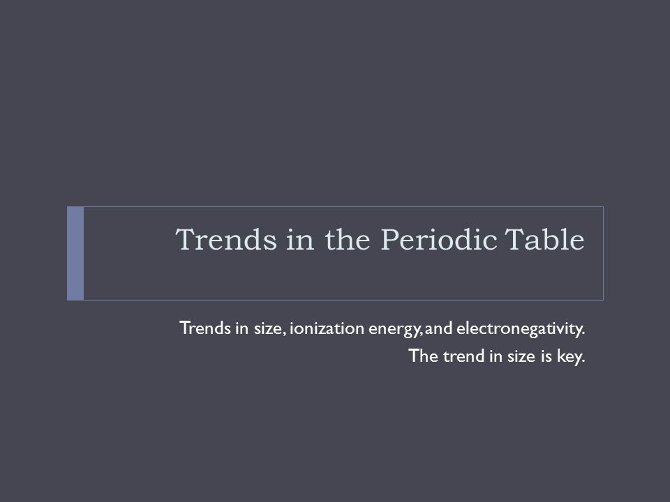 Trends in the Periodic Table Trends in size, ionization energy, and electronegativity. The trend in size is key.