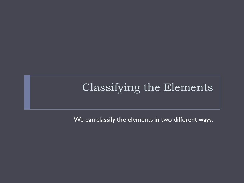 Two ways to classify elements Elements can be classified into metals, nonmetals, and semimetals.