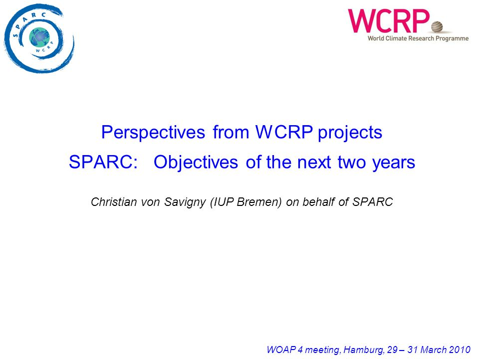 WOAP 4 meeting, Hamburg, 29 – 31 March 2010 Perspectives from WCRP projects SPARC: Objectives of the next two years Christian von Savigny (IUP Bremen)