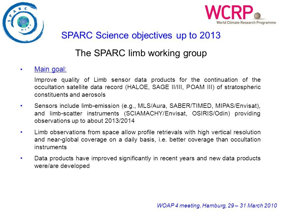 WOAP 4 meeting, Hamburg, 29 – 31 March 2010 Main goal: Improve quality of Limb sensor data products for the continuation of the occultation satellite data record (HALOE, SAGE II/III, POAM III) of stratospheric constituents and aerosols Sensors include limb-emission (e.g., MLS/Aura, SABER/TIMED, MIPAS/Envisat), and limb-scatter instruments (SCIAMACHY/Envisat, OSIRIS/Odin) providing observations up to about 2013/2014 Limb observations from space allow profile retrievals with high vertical resolution and near-global coverage on a daily basis, i.e.