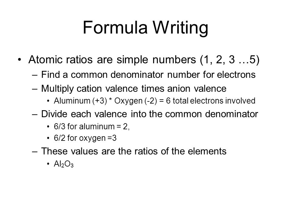 Formula Writing Atomic ratios are simple numbers (1, 2, 3 …5) –Find a common denominator number for electrons –Multiply cation valence times anion valence Aluminum (+3) * Oxygen (-2) = 6 total electrons involved –Divide each valence into the common denominator 6/3 for aluminum = 2, 6/2 for oxygen =3 –These values are the ratios of the elements Al 2 O 3