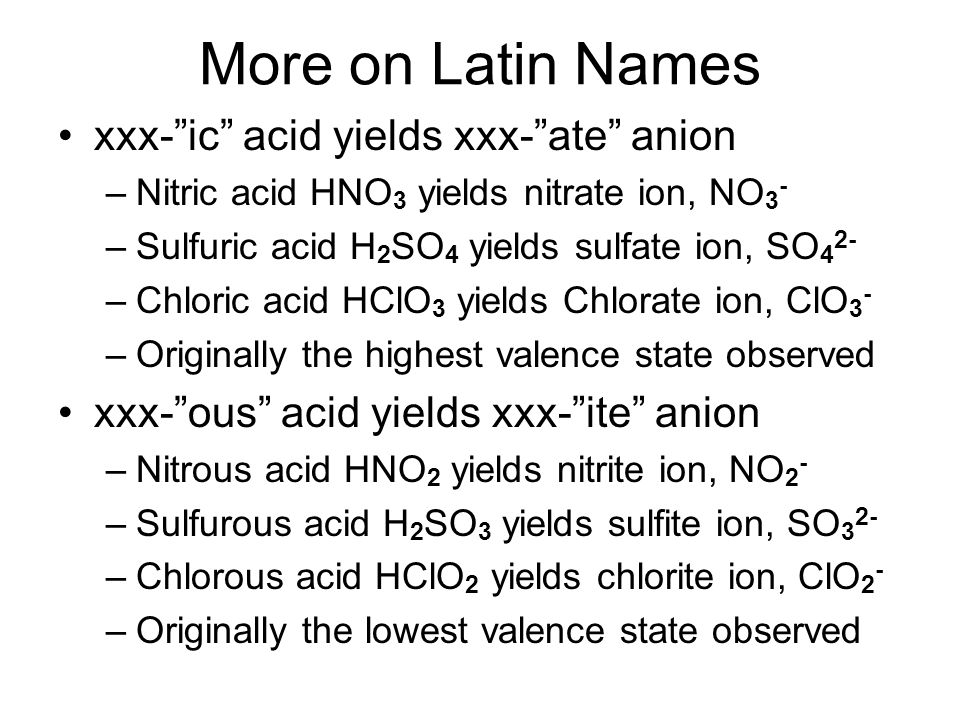 More on Latin Names xxx- ic acid yields xxx- ate anion –Nitric acid HNO 3 yields nitrate ion, NO 3 - –Sulfuric acid H 2 SO 4 yields sulfate ion, SO 4 2- –Chloric acid HClO 3 yields Chlorate ion, ClO 3 - –Originally the highest valence state observed xxx- ous acid yields xxx- ite anion –Nitrous acid HNO 2 yields nitrite ion, NO 2 - –Sulfurous acid H 2 SO 3 yields sulfite ion, SO 3 2- –Chlorous acid HClO 2 yields chlorite ion, ClO 2 - –Originally the lowest valence state observed