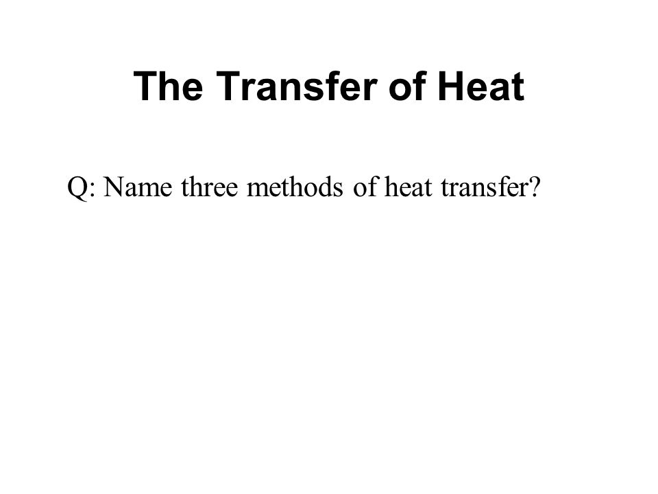 The Transfer of Heat Q: Name three methods of heat transfer