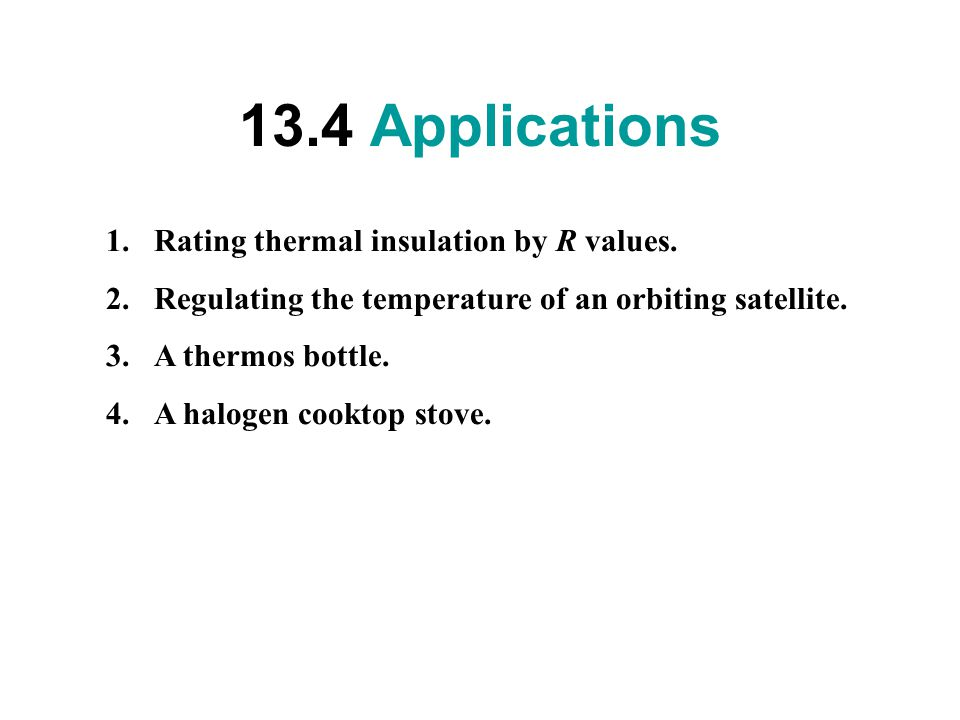 13.4 Applications 1.Rating thermal insulation by R values. 2.Regulating the temperature of an orbiting satellite. 3.A thermos bottle. 4.A halogen cook