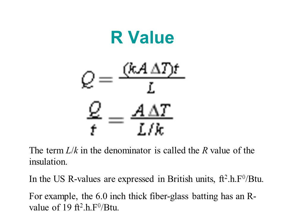 R Value The term L/k in the denominator is called the R value of the insulation. In the US R-values are expressed in British units, ft 2.h.F 0 /Btu. F