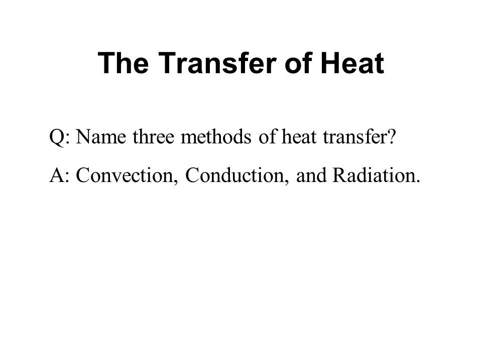 The Transfer of Heat Q: Name three methods of heat transfer? A: Convection, Conduction, and Radiation.