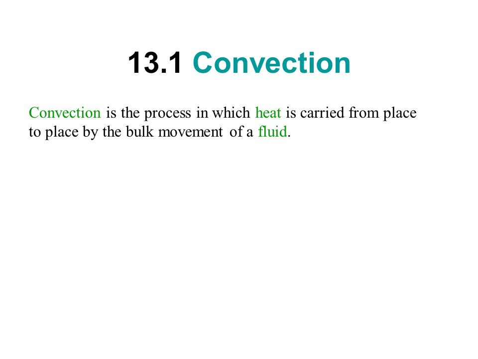 13.1 Convection Convection is the process in which heat is carried from place to place by the bulk movement of a fluid.
