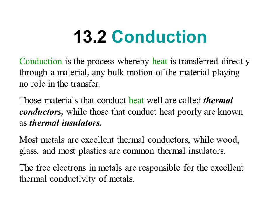 13.2 Conduction Conduction is the process whereby heat is transferred directly through a material, any bulk motion of the material playing no role in