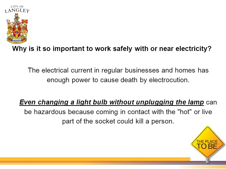 Why is it so important to work safely with or near electricity? The electrical current in regular businesses and homes has enough power to cause death