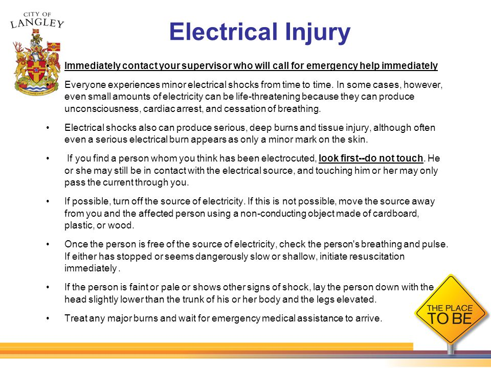 Electrical Injury Immediately contact your supervisor who will call for emergency help immediately Everyone experiences minor electrical shocks from t