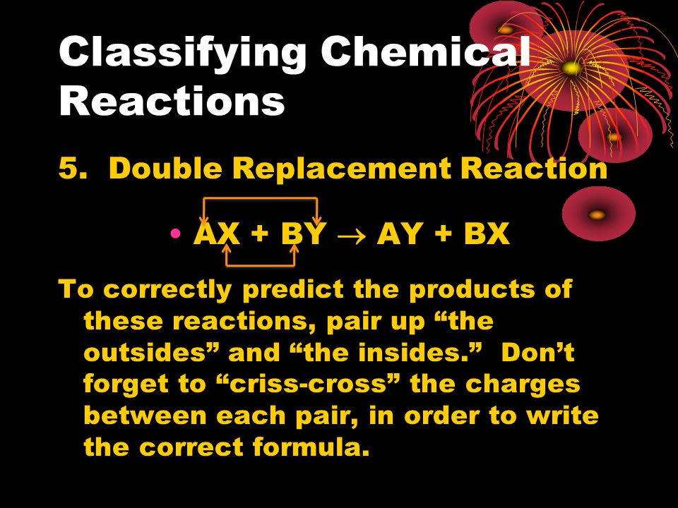 "Classifying Chemical Reactions 5. Double Replacement Reaction AX + BY  AY + BX To correctly predict the products of these reactions, pair up ""the out"