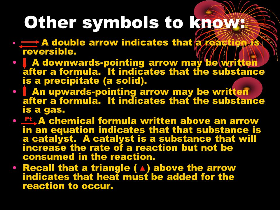 Other symbols to know: A double arrow indicates that a reaction is reversible. A downwards-pointing arrow may be written after a formula. It indicates