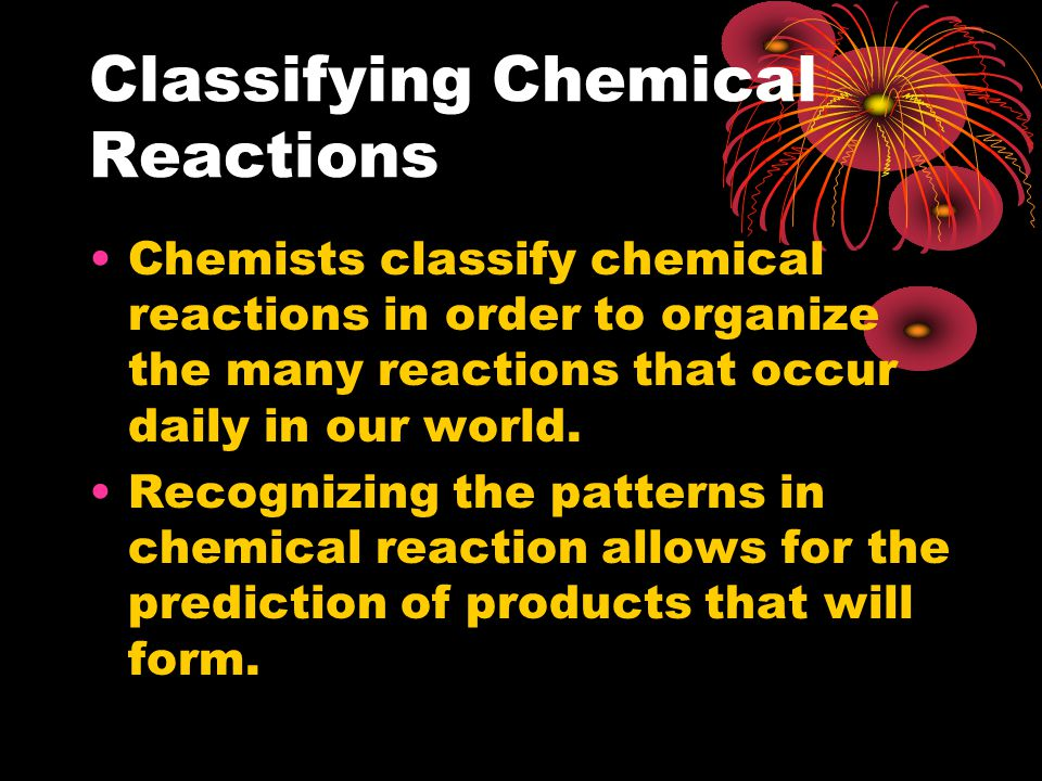 Classifying Chemical Reactions Chemists classify chemical reactions in order to organize the many reactions that occur daily in our world.